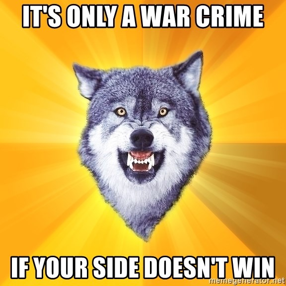 Courage Wolf - It's only a war crime if your side doesn't win