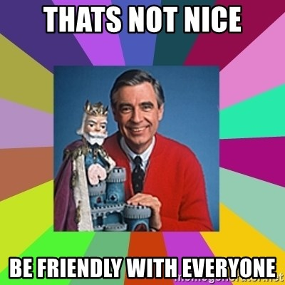 mr rogers  - thats not nice be friendly with everyone