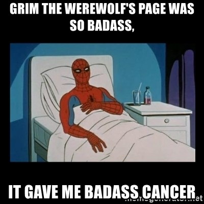 it gave me cancer - Grim the werewolf's page was so badass, it gave me badass cancer