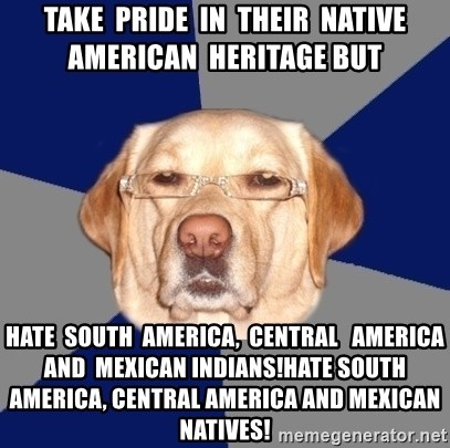 Racist Dawg - Take  pride  in  their  native  american  heritage but Hate  South  America,  Central   America  and  Mexican Indians!Hate South America, Central America and Mexican   natives!