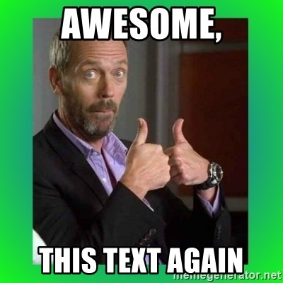 Thumbs up House - awesome, This text again