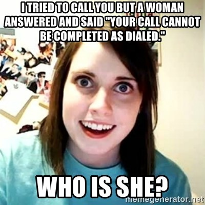 "Overly Attached Girlfriend 2 - i tried to call you but a woman answered and said ""your call cannot be completed as dialed."" who is she?"
