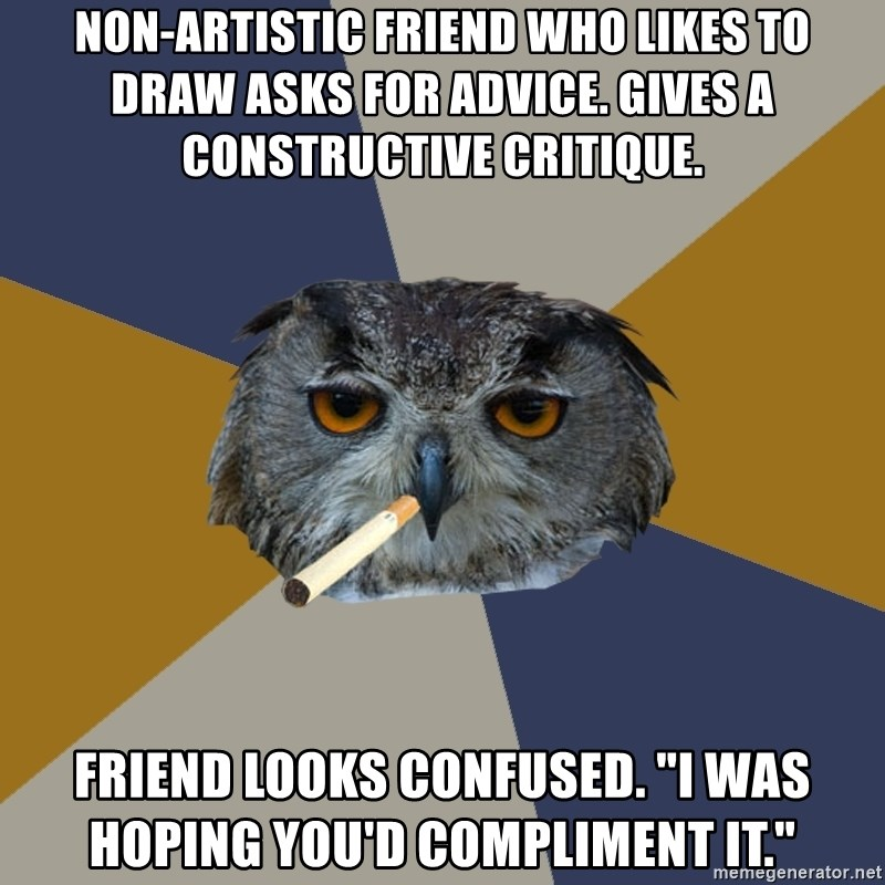 "Art Student Owl - Non-artistic friend who likes to draw asks for advice. gives a constructive critique. friend looks confused. ""i was hoping you'd compliment it."""