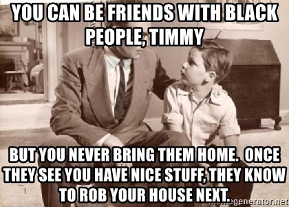 Racist Father - You can be friends with black people, timmy but you never bring them home.  once they see you have nice stuff, they know to rob your house next.