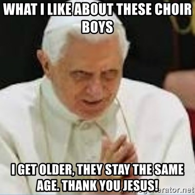 Pedo Pope - what i like about these choir boys i get older, they stay the same age. thank you jesus!