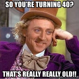 23224046 so you're turning 40? that's really really old!! willy wonka,Turning 40 Memes