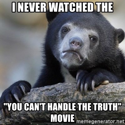 "Confession Bear - i never watched the ""you can't handle the truth"" movie"