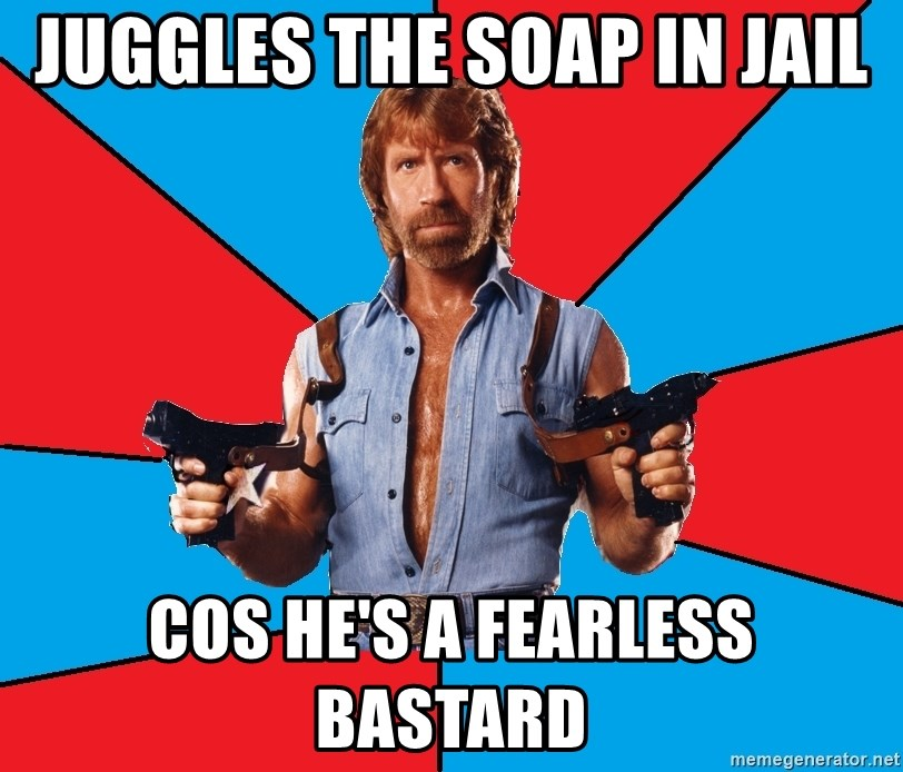 Chuck Norris  - juggles the soap in jail cos he's a fearless bastard