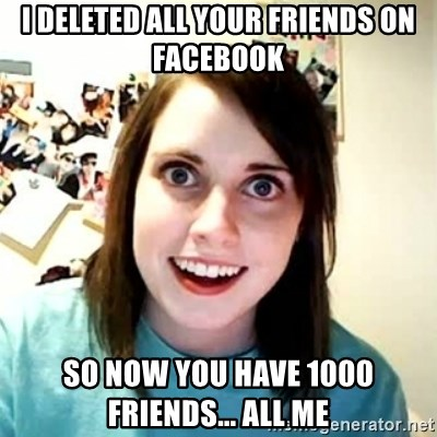 Overly Attached Girlfriend 2 - I deleted all your friends on facebook so now you have 1000 friends... all me