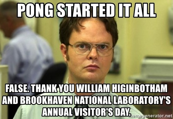 Dwight Meme - Pong started it all False. Thank you William Higinbotham  and Brookhaven National Laboratory's annual visitor's day.