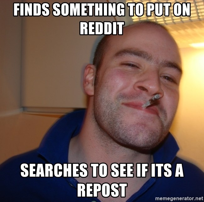 Good Guy Greg - Finds something to put on reddit Searches to see if its a repost