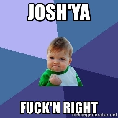 Success Kid - josh'ya fuck'n right