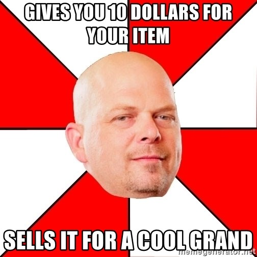 Pawn Stars - gives you 10 dollars for your item sells it for a cool grand