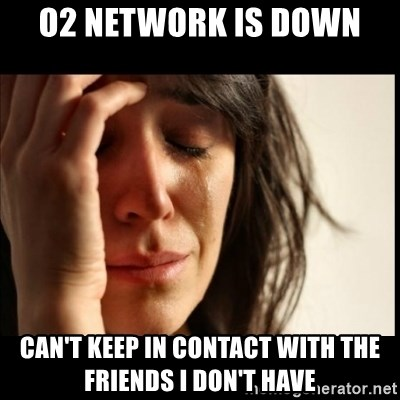 First World Problems - o2 network is down can't keep in contact with the friends i don't have