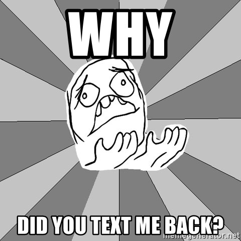 Whyyy??? - WHY DID YOU TEXT ME BACK?