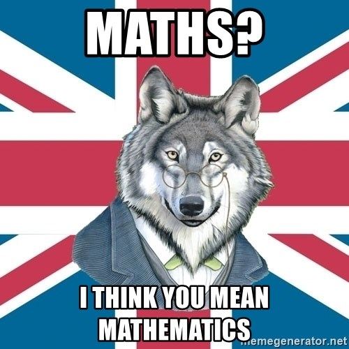 Sir Courage Wolf Esquire - maths? i think you mean  mathematics