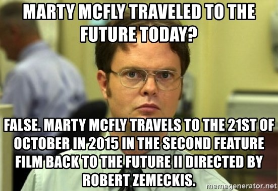 Dwight Meme - Marty mcfly traveled to the future today? False. Marty Mcfly travels to the 21st of october in 2015 in the second feature film BACK TO THE FUTURE II directed by robert zemeckis.