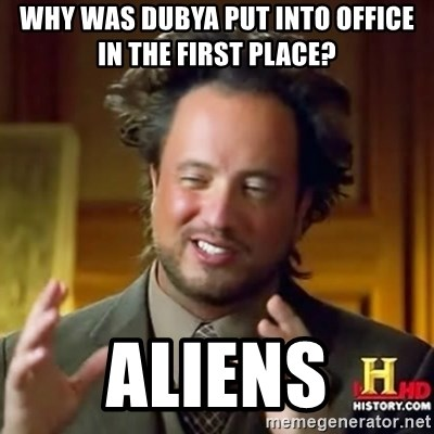 ancient alien guy - why was dubya put into office in the first place? aliens