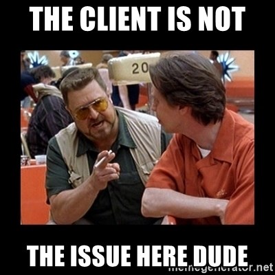 walter sobchak - The Client IS NOT  the Issue Here dude
