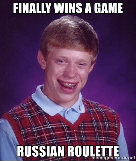 Bad Luck Brian - finally wins a game russian roulette