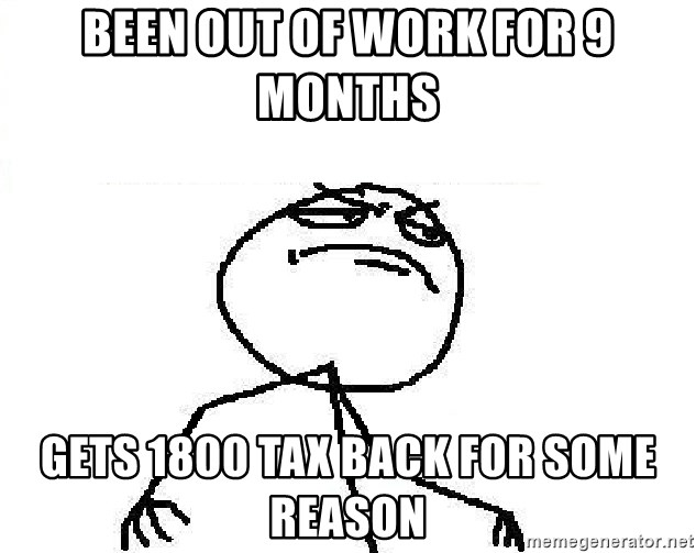 Fuck Yeah - been out of work for 9 months gets 1800 tax back for some reason
