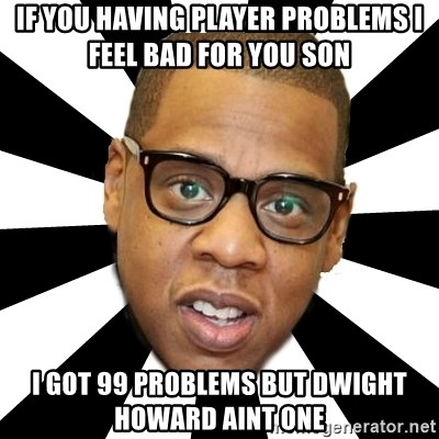 JayZ 99 Problems - If you having player problems i feel bad for you son i got 99 problems but dwight howard aint one