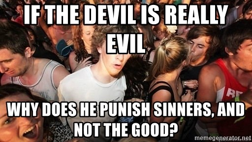 Sudden Realization Ralph - If the devil is really evil Why does he punish sinners, and not the good?