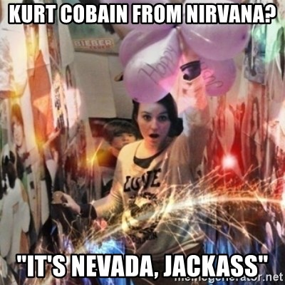 "Annoying manda - Kurt cobain from nirvana? ""IT's Nevada, jackass"""