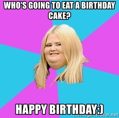whos going to eat a birthday cake Happy Birthday Fat Girl