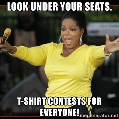 Overly-Excited Oprah!!!  - Look under your seats. T-shirt contests for everyone!