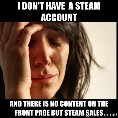 First World Problems - i don't have  a steam account and there is no content on the front page but steam sales