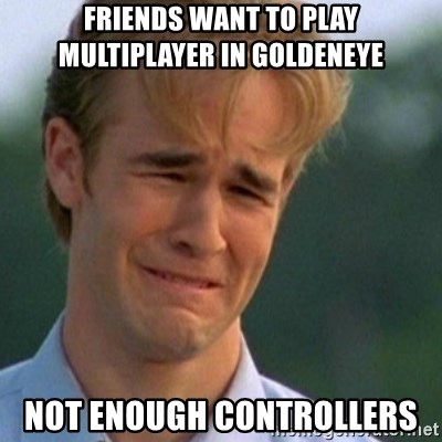 Crying Dawson - friends want to play multiplayer in goldeneye not enough controllers