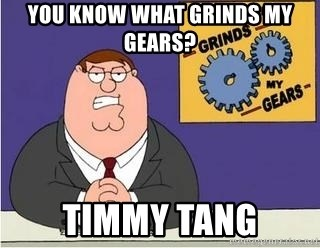 Grinds My Gears Peter Griffin - YOU KNOW WHAT GRINDS MY GEARS? TIMMY TANG