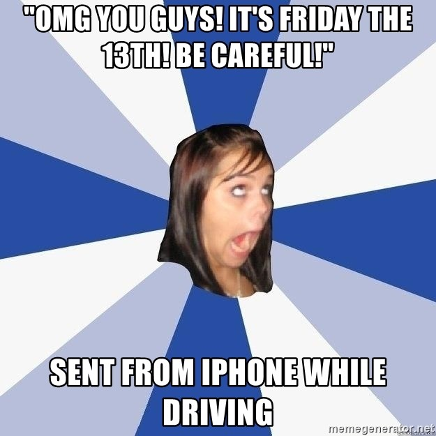 """Annoying Facebook Girl - """"OMG you guys! it's friday the 13th! be careful!"""" Sent from iphone while driving"""