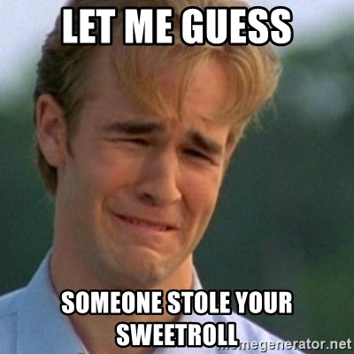 Crying Dawson - let me guess someone stole youR sweetroll