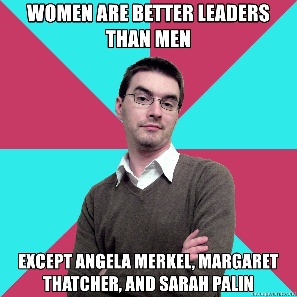 Privilege Denying Dude - WOMEN ARE BETTER LEADERS THAN MEN EXCEPT ANGELA MERKEL, MARGARET THATCHER, AND SARAH PALIN