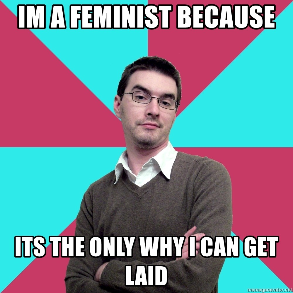Privilege Denying Dude - IM A FEMINIST BECAUSE  ITS THE ONLY WHY I CAN GET LAID