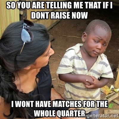 skeptical black kid - SO YOU ARE TELLING ME THAT IF i DONT RAISE NOW i WONT HAVE MATCHES FOR THE WHOLE QUARTER