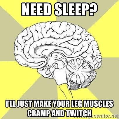 Traitor Brain - need sleep? i'll just make your leg muscles cramp and twitch