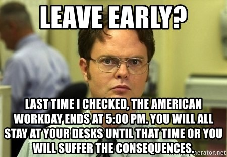 Leave Early Last Time I Checked The American Workday Ends At 5 00