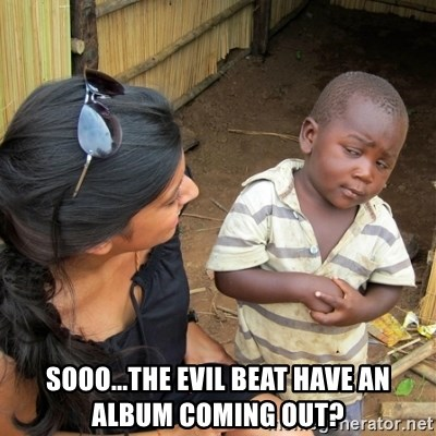 skeptical black kid - Sooo...the evil beat have an album coming out?