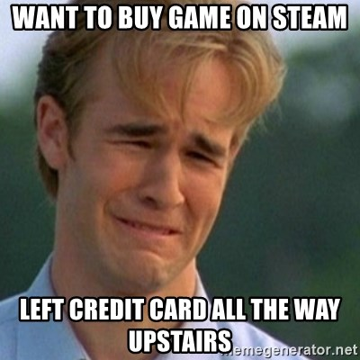 Crying Dawson - WaNT TO BUY GAME ON STEAM LEFT CREDIT CARD ALL THE WAY UPSTAIRS