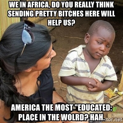 """skeptical black kid - we in africa, do you really think sending pretty bitches here will help us? America the most """"educated: place in the wolrd? hah."""