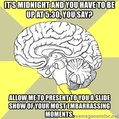 Traitor Brain - it's midnight and you have to be up at 5:30, you say? Allow me to present to you a slide show of your most embarrassing moments.