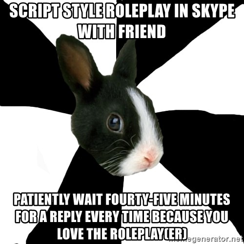 Roleplaying Rabbit - Script style roleplay in skype with friend patiently wait fourty-five minutes for a reply every time because you love the roleplay(er)