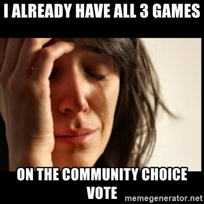 First World Problems - I already have all 3 games On the community choice vote