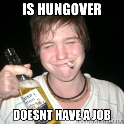 Good luck drunk - is hungover doesnt have a job