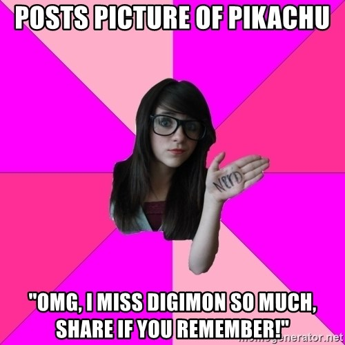 """Idiot Nerd Girl - posts picture of pikachu """"omg, i miss digimon so much, share if you remember!"""""""