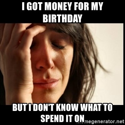 First World Problems - I got money for my birthday but i don't know what to spend it on