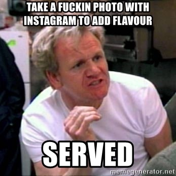 Gordon Ramsay - take a fuckin photo with instagram to add flavour served